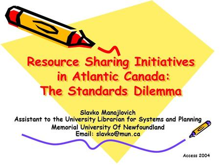 Access 2004 Resource Sharing Initiatives in Atlantic Canada: The Standards Dilemma Slavko Manojlovich Assistant to the University Librarian for Systems.