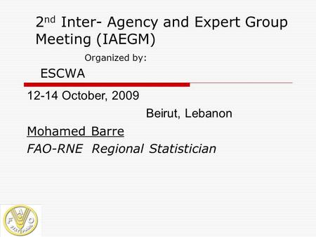 2 nd Inter- Agency and Expert Group Meeting (IAEGM) Organized by: ESCWA 12-14 October, 2009 Beirut, Lebanon Mohamed Barre FAO-RNE Regional Statistician.