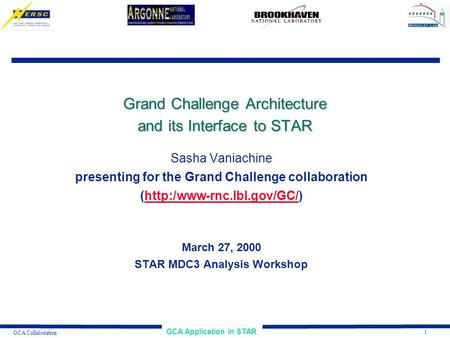 1 GCA Application in STAR GCA Collaboration Grand Challenge Architecture and its Interface to STAR Sasha Vaniachine presenting for the Grand Challenge.