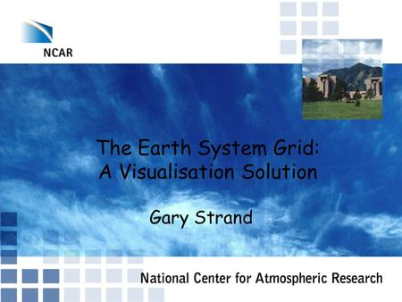 The Earth System Grid: A Visualisation Solution Gary Strand.