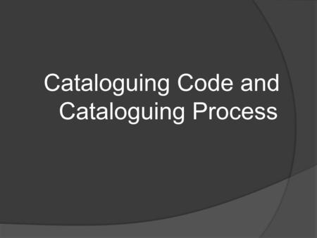 Cataloguing Code and Cataloguing Process. What is a Catalog(ue)?  A list of library materials contained in a collection, a library, or a group of libraries.