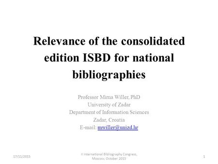 Relevance of the consolidated edition ISBD for national bibliographies Professor Mirna Willer, PhD University of Zadar Department of Information Sciences.