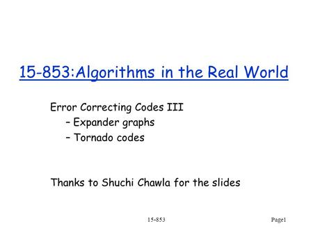 15-853Page1 15-853:Algorithms in the Real World Error Correcting Codes III – Expander graphs – Tornado codes Thanks to Shuchi Chawla for the slides.