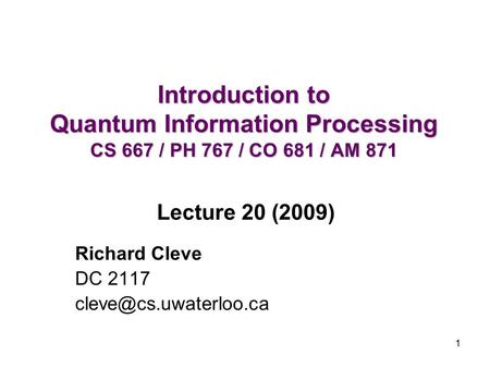 1 Introduction to Quantum Information Processing CS 667 / PH 767 / CO 681 / AM 871 Richard Cleve DC 2117 Lecture 20 (2009)