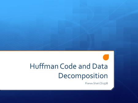 Huffman Code and Data Decomposition Pranav Shah CS157B.