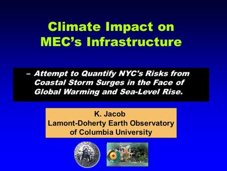 Climate Impact on MEC's Infrastructure –Attempt to Quantify NYC's Risks from Coastal Storm Surges in the Face of Global Warming and Sea-Level Rise. K.
