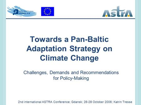 Towards a Pan-Baltic Adaptation Strategy on Climate Change 2nd international ASTRA Conference; Gdansk; 26-28 October 2006; Katrin Tresse Challenges, Demands.