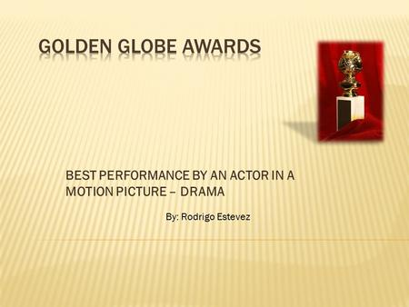 BEST PERFORMANCE BY AN ACTOR IN A MOTION PICTURE – DRAMA By: Rodrigo Estevez.