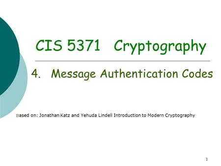1 CIS 5371 Cryptography 4. Message Authentication Codes B ased on: Jonathan Katz and Yehuda Lindell Introduction to Modern Cryptography.