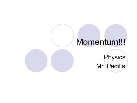 Momentum!!! Physics Mr. Padilla Mr. Padilla, what is momentum? Momentum is the inertia of motion.  Newton's 1 st Law of Motion A moving objects desire.