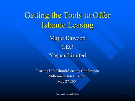 Yasaar Limited 20041 Getting the Tools to Offer Islamic Leasing Majid Dawood CEO Yasaar Limited Leasing Life Islamic Leasing Conference Millenium Hotel.