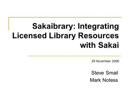 Sakaibrary: Integrating Licensed Library Resources with Sakai 29 November 2006 Steve Smail Mark Notess.