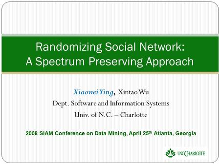 Xiaowei Ying, Xintao Wu Dept. Software and Information Systems Univ. of N.C. – Charlotte 2008 SIAM Conference on Data Mining, April 25 th Atlanta, Georgia.