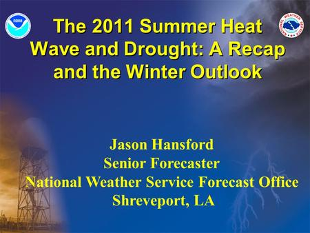 The 2011 Summer Heat Wave and Drought: A Recap and the Winter Outlook Jason Hansford Senior Forecaster National Weather Service Forecast Office Shreveport,