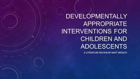 DEVELOPMENTALLY APPROPRIATE INTERVENTIONS FOR CHILDREN AND ADOLESCENTS A LITERATURE REVIEW BY MATT BROSCH.