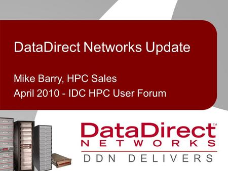© 2010 DataDirect Networks. Confidential Information D D N D E L I V E R S DataDirect Networks Update Mike Barry, HPC Sales April 2010 - IDC HPC User Forum.