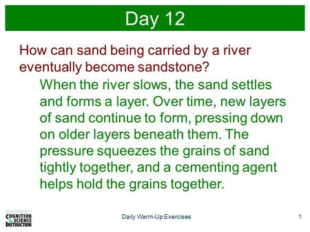 Daily Warm-Up Exercises1 Day 12 How can sand being carried by a river eventually become sandstone? When the river slows, the sand settles and forms a layer.