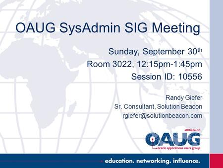 OAUG SysAdmin SIG Meeting Sunday, September 30 th Room 3022, 12:15pm-1:45pm Session ID: 10556 Randy Giefer Sr. Consultant, Solution Beacon