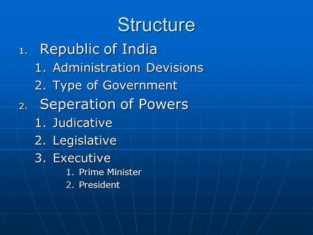 Structure 1. Republic of India 1.Administration Devisions 2.Type of Government 2. Seperation of Powers 1.Judicative 2.Legislative 3.Executive 1.Prime Minister.