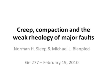 Creep, compaction and the weak rheology of major faults Norman H. Sleep & Michael L. Blanpied Ge 277 – February 19, 2010.
