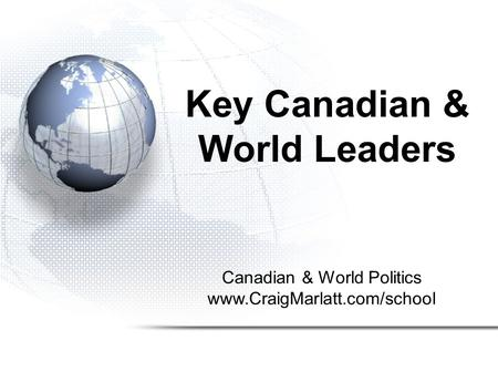 Canadian & World Politics www.CraigMarlatt.com/school Key Canadian & World Leaders.