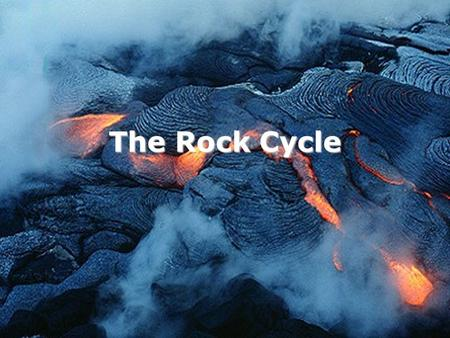 The Rock Cycle. Aim: How are the Earth's rocks recycled?
