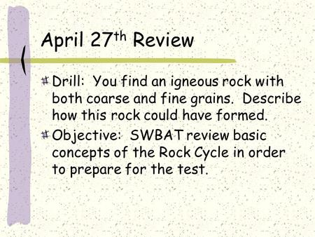 April 27 th Review Drill: You find an igneous rock with both coarse and fine grains. Describe how this rock could have formed. Objective: SWBAT review.