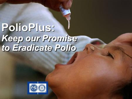 PolioPlus: Keep our Promise to Eradicate Polio PolioPlus: Keep our Promise to Eradicate Polio.