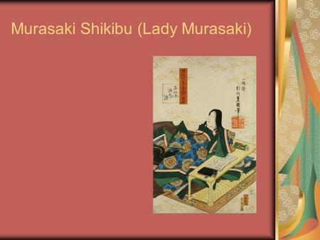 Murasaki Shikibu (Lady Murasaki). Lady Murasaki lived Around 973-1025 CE During the Japanese Golden Age.