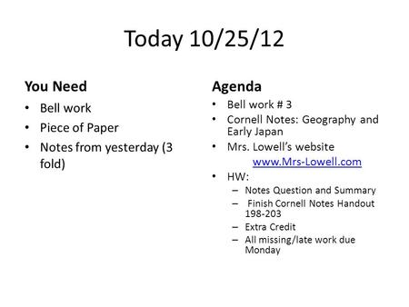 Today 10/25/12 You Need Bell work Piece of Paper Notes from yesterday (3 fold) Agenda Bell work # 3 Cornell Notes: Geography and Early Japan Mrs. Lowell's.