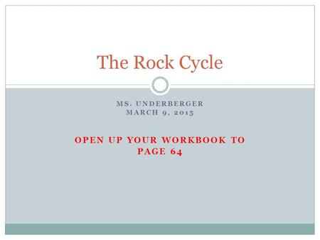 MS. UNDERBERGER MARCH 9, 2015 OPEN UP YOUR WORKBOOK TO PAGE 64 The Rock Cycle.