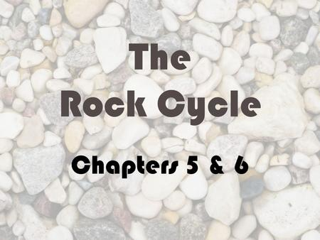 The Rock Cycle Chapters 5 & 6. What are the types of rock? Igneous rocks Form from cooling magma Recall: magma is molten material beneath Earth's surface.
