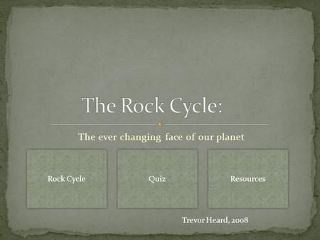 The ever changing face of our planet Rock Cycle Quiz Resources Trevor Heard, 2008.