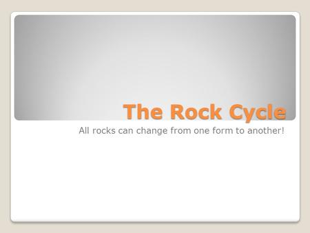 The Rock Cycle All rocks can change from one form to another!
