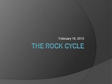 February 18, 2015 The rock cycle.