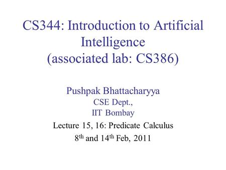 CS344: Introduction to Artificial Intelligence (associated lab: CS386) Pushpak Bhattacharyya CSE Dept., IIT Bombay Lecture 15, 16: Predicate Calculus 8.