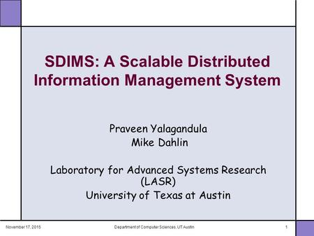 November 17, 2015Department of Computer Sciences, UT Austin1 SDIMS: A Scalable Distributed Information Management System Praveen Yalagandula Mike Dahlin.