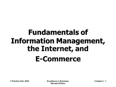 © Prentice Hall, 2005Excellence in Business, Revised Edition Chapter 4 - 1 Fundamentals of Information Management, the Internet, and E-Commerce.