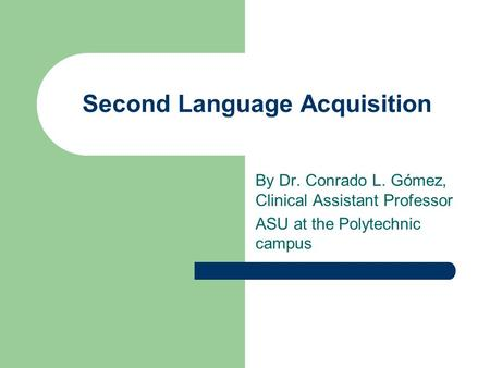 Second Language Acquisition By Dr. Conrado L. Gómez, Clinical Assistant Professor ASU at the Polytechnic campus.