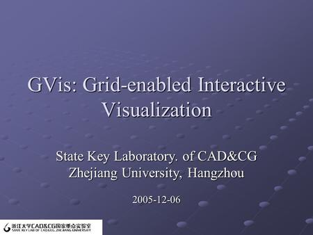 GVis: Grid-enabled Interactive Visualization State Key Laboratory. of CAD&CG Zhejiang University, Hangzhou 2005-12-06.