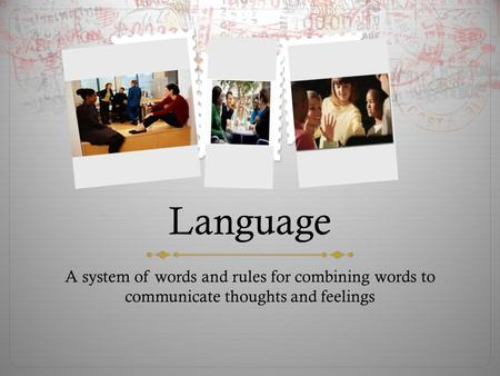 Language A system of words and rules for combining words to communicate thoughts and feelings.