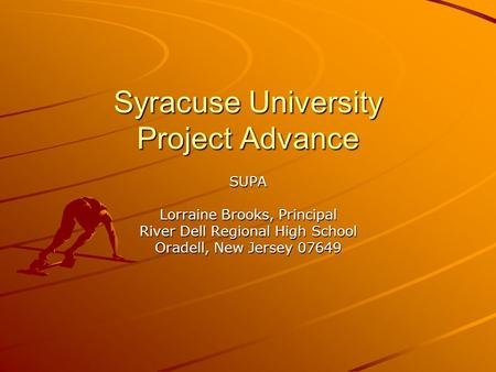 Syracuse University Project Advance SUPA Lorraine Brooks, Principal River Dell Regional High School Oradell, New Jersey 07649.