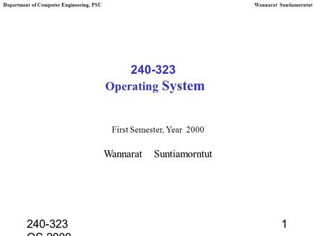 240-323 OS,2000 1 240-323 Operating System First Semester, Year 2000 Wannarat Suntiamorntut Department of Computer Engineering, PSUWannarat Suntiamorntut.