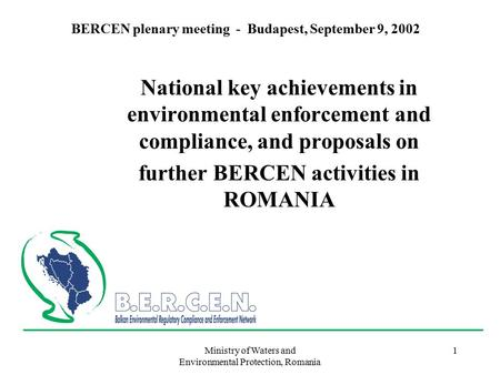 Ministry of Waters and Environmental Protection, Romania 1 BERCEN plenary meeting - Budapest, September 9, 2002 National key achievements in environmental.