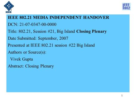 1 IEEE 802.21 MEDIA INDEPENDENT HANDOVER DCN: 21-07-0347-00-0000 Title: 802.21, Session #21, Big Island Closing Plenary Date Submitted: September, 2007.