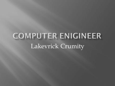 Lakevrick Crumity. I want to be an computer engineer because it's something I wanted to be since I was a kid & I love computers. Whenever I'm around the.