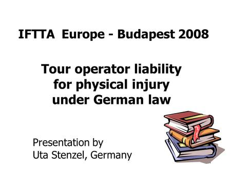 1 IFTTA Europe - Budapest 2008 Tour operator liability for physical injury under German law Presentation by Uta Stenzel, Germany.