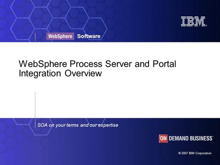 © 2007 IBM Corporation SOA on your terms and our expertise Software WebSphere Process Server and Portal Integration Overview.