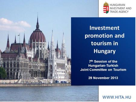 Investment promotion and tourism in Hungary 7 th Session of the Hungarian-Turkish Joint Committee on Tourism 29 November 2013.
