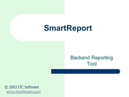 SmartReport Backend Reporting Tool © 2003 ITC Software www.itcsoftware.com.